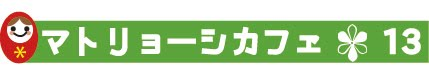 https://3d10e7f3-a-127f7e68-s-sites.googlegroups.com/a/matryoshka-evolution.jp/matoryoshikafe/matoryoshikafe-kai-cui-qing-bao/cafe13logo.jpg?attachauth=ANoY7cqrWOtyXxfw7uqycXaSeGFFx9RiFsS0e-AqcE2Yiqvd-fB_kKFZ9jAj4Wy5B8HnRXLcM64aQmugXOROYyiRIyM8tfYJrK3UuhZXq78l2O57xWC-tH9aOz04zE1kCsp32syLvkv_S1mS7Xkyypk_0kn3BG3TQqTKuE-iGq5fhj5BJK0xf9ETVi-1vdPl8iBYI1hEj5SCRuxu1vcXR71WfxCyqJhvph0RTXhfNNgV9znGCCiHTRLq4y2n3ts4rh8M2Nd4POfHXcgAnvKfsDYv8sz_tvqQlg%3D%3D&attredirects=0